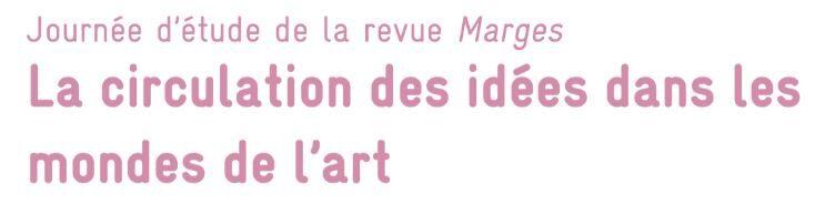 Journée d'étude / La circulation des idées dans les mondes de l'art, Revue Marges, 22 février, INHA