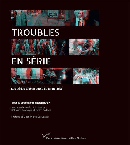 Publication / Troubles en série. Les séries télé en quête de singularité, Presses Universitaires de Paris Nanterre 2020