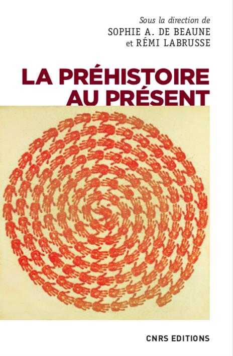 Publication / La préhistoire au présent, sous la direction de Sophie A. De Beaune et Rémi Labrusse, CNRS éditions, 2021